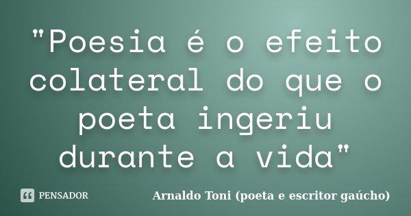 """""""Poesia é o efeito colateral do que o poeta ingeriu durante a vida""""... Frase de Arnaldo Toni - Poeta e Escritor gaúcho."""