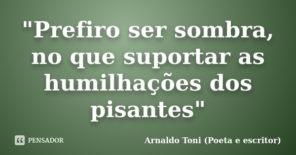 """""""Prefiro ser sombra, no que suportar as humilhações dos pisantes""""... Frase de Arnaldo Toni (Poeta e escritor)."""