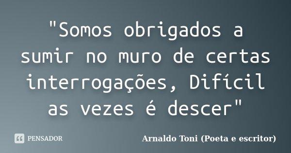 """""""Somos obrigados a sumir no muro de certas interrogações, Difícil as vezes é descer""""... Frase de Arnaldo Toni (Poeta e escritor)."""