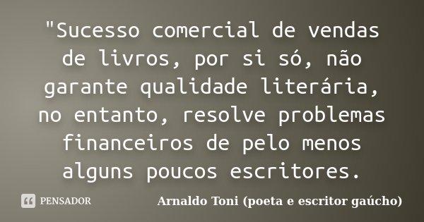 """""""Sucesso comercial de vendas de livros, por si só, não garante qualidade literária, no entanto, resolve problemas financeiros de pelo menos alguns poucos e... Frase de Arnaldo Toni - Poeta e Escritor gaúcho."""