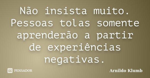 Não insista muito. Pessoas tolas somente aprenderão a partir de experiências negativas.... Frase de Arnildo Klumb.