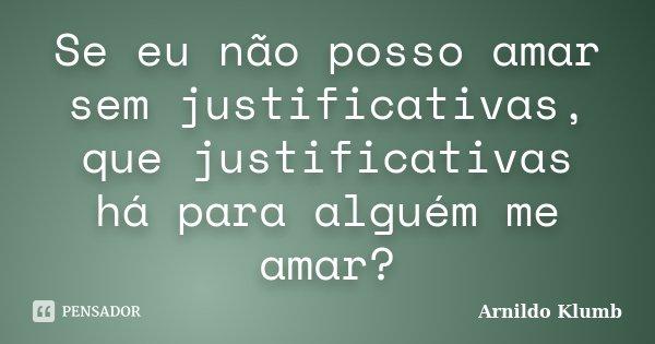Se eu não posso amar sem justificativas, que justificativas há para alguém me amar?... Frase de Arnildo Klumb.