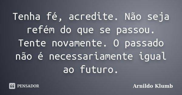 Tenha fé, acredite. Não seja refém do que se passou. Tente novamente. O passado não é necessariamente igual ao futuro.... Frase de Arnildo Klumb.