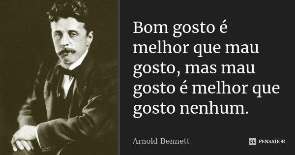 Bom gosto é melhor que mau gosto, mas mau gosto é melhor que gosto nenhum.... Frase de Arnold Bennett.