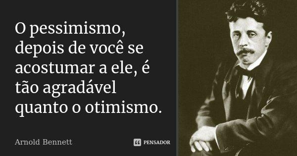 O pessimismo, depois de você se acostumar a ele, é tão agradável quanto o otimismo.... Frase de Arnold Bennett.