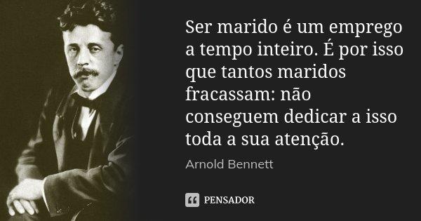 Ser marido é um emprego a tempo inteiro. É por isso que tantos maridos fracassam: não conseguem dedicar a isso toda a sua atenção.... Frase de Arnold Bennett.