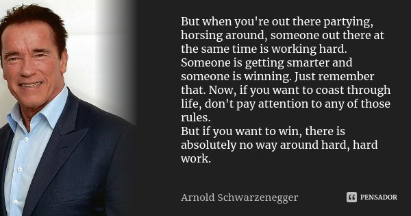 But when you're out there partying, horsing around, someone out there at the same time is working hard. Someone is getting smarter and someone is winning. Just ... Frase de Arnold Schwarzenegger.