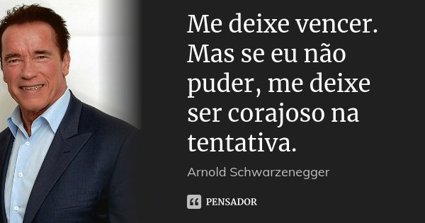 Me deixe vencer. Mas se eu não puder, me deixe ser corajoso na tentativa.... Frase de Arnold Schwarzenegger.