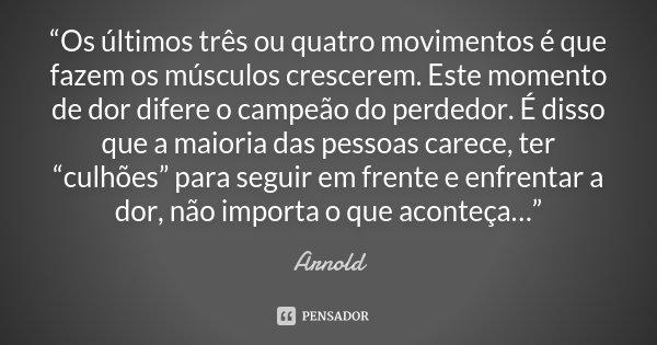 """""""Os últimos três ou quatro movimentos é que fazem os músculos crescerem. Este momento de dor difere o campeão do perdedor. É disso que a maioria das pessoas car... Frase de Arnold."""