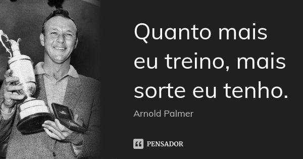 Quanto mais eu treino, mais sorte eu tenho.... Frase de Arnold Palmer.