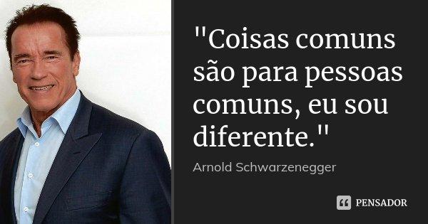 """""""Coisas comuns são para pessoas comuns, eu sou diferente.""""... Frase de Arnold Schwarzenegger."""