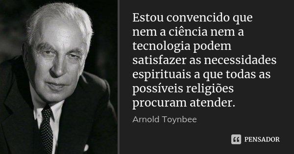 Estou convencido que nem a ciência nem a tecnologia podem satisfazer as necessidades espirituais a que todas as possíveis religiões procuram atender.... Frase de Arnold Toynbee.