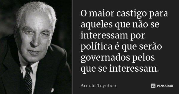 O maior castigo para aqueles que não se interessam por política é que serão governados pelos que se interessam.... Frase de Arnold Toynbee.