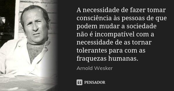 A necessidade de fazer tomar consciência às pessoas de que podem mudar a sociedade não é incompatível com a necessidade de as tornar tolerantes para com as fraq... Frase de Arnold Wesker.