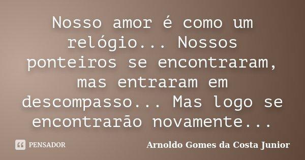 Nosso amor é como um relógio... Nossos ponteiros se encontraram, mas entraram em descompasso... Mas logo se encontrarão novamente...... Frase de Arnoldo Gomes da Costa Junior.