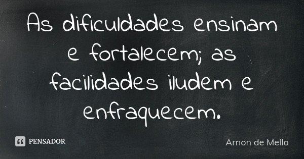 As dificuldades ensinam e fortalecem; as facilidades iludem e enfraquecem.... Frase de Arnon de Mello.