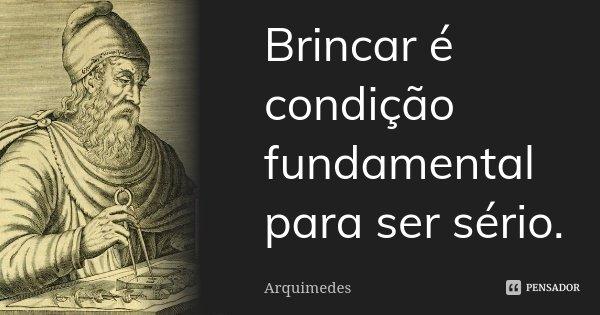 Brincar é condição fundamental para ser sério.... Frase de Arquimedes.
