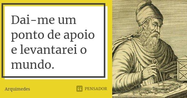 Dai-me um ponto de apoio e levantarei o mundo.... Frase de Arquimedes.
