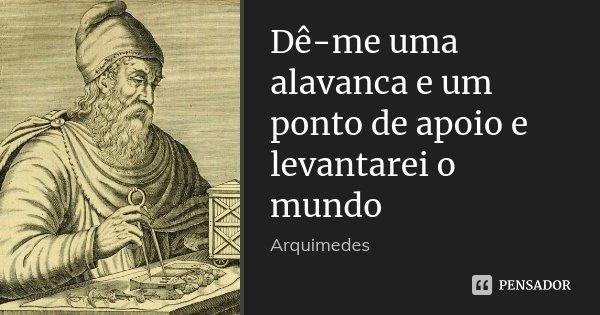 Dê-me uma alavanca e um ponto de apoio e levantarei o mundo... Frase de Arquimedes.