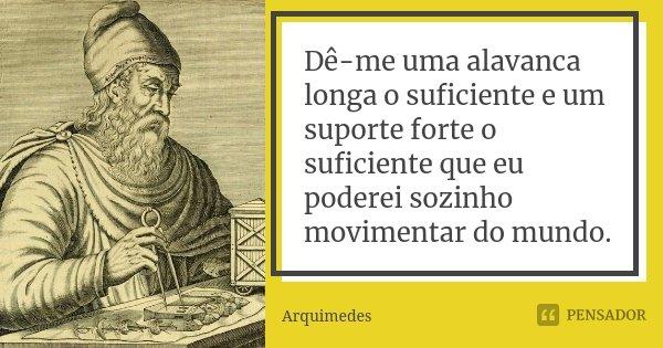 Dê-me uma alavanca longa o suficiente e um suporte forte o suficiente que eu poderei sozinho movimentar do mundo.... Frase de Arquimedes.