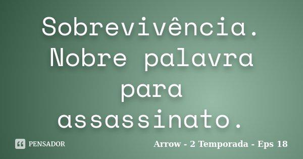 Sobrevivência. Nobre palavra para assassinato.... Frase de Arrow - 2 Temporada - Eps 18.