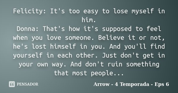 Felicity: It's too easy to lose myself in him. Donna: That's how it's supposed to feel when you love someone. Believe it or not, he's lost himself in you. And y... Frase de Arrow - 4 Temporada - Eps 6.