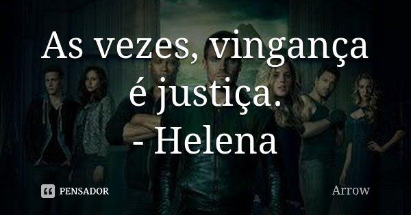 As vezes, vingança é justiça. - Helena... Frase de Arrow.