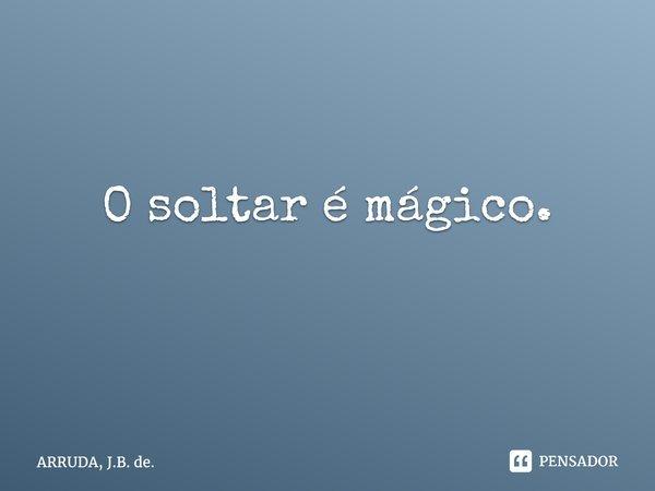 O soltar é mágico. ... Frase de ARRUDA, J.B. de..