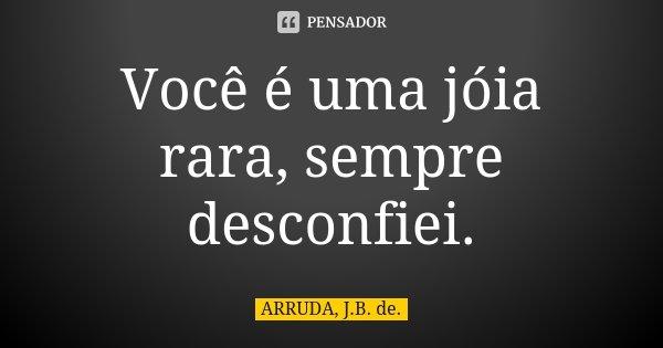 Você é uma jóia rara, sempre desconfiei.... Frase de ARRUDA, J.B. de..