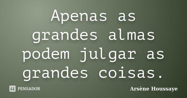 Apenas as grandes almas podem julgar as grandes coisas.... Frase de Arsène Houssaye.