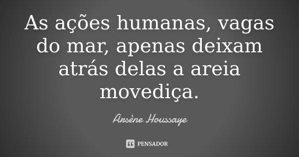 As ações humanas, vagas do mar, apenas deixam atrás delas a areia movediça.... Frase de Arsène Houssaye.