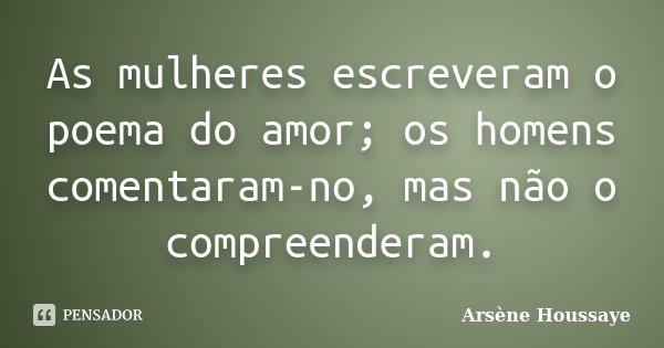 As mulheres escreveram o poema do amor; os homens comentaram-no, mas não o compreenderam.... Frase de Arsène Houssaye.