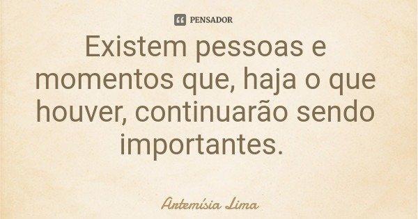 Existem pessoas e momentos que, haja o que houver, continuarão sendo importantes.... Frase de Artemísia Lima.