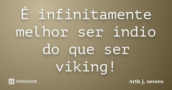 ´´É infinitamente melhor ser Índio do que ser Viking !! ``... Frase de Arth j. severo.