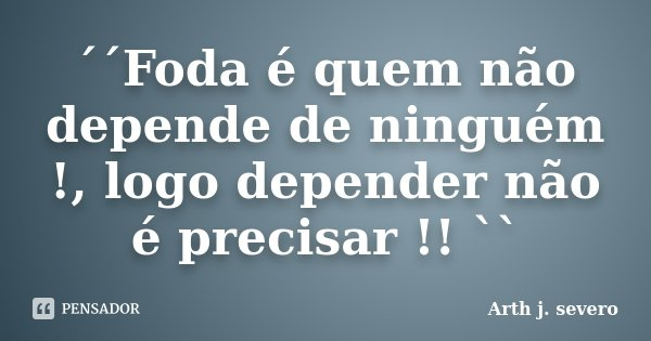 ´´Foda é quem não depende de ninguém !, logo depender não é precisar !! ``... Frase de Arth j. severo.