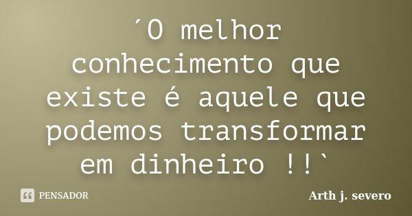 ´O melhor conhecimento que existe é aquele que podemos transformar em dinheiro !!`... Frase de Arth j. severo.