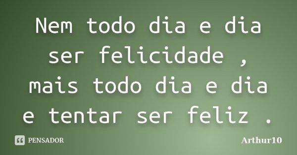 Nem todo dia e dia ser felicidade , mais todo dia e dia e tentar ser feliz .... Frase de Arthur10.