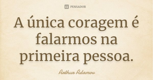 A única coragem é falarmos na primeira pessoa.... Frase de Arthur Adamov.