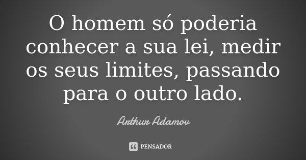 O homem só poderia conhecer a sua lei, medir os seus limites, passando para o outro lado.... Frase de Arthur Adamov.