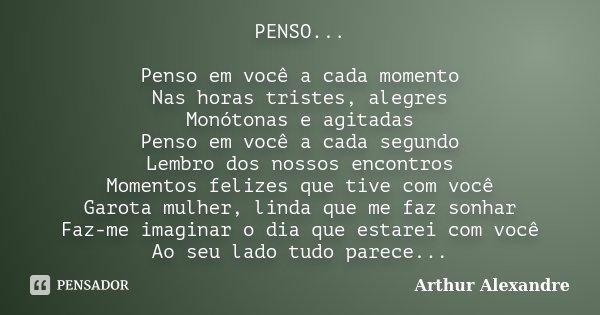 PENSO... Penso em você a cada momento Nas horas tristes, alegres Monótonas e agitadas Penso em você a cada segundo Lembro dos nossos encontros Momentos felizes ... Frase de Arthur Alexandre.