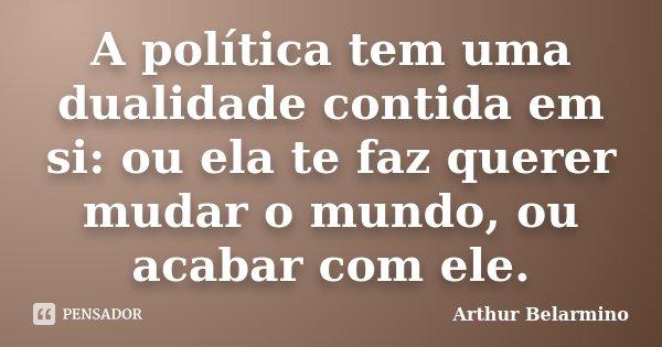 A política tem uma dualidade contida em si: ou ela te faz querer mudar o mundo, ou acabar com ele.... Frase de Arthur Belarmino.