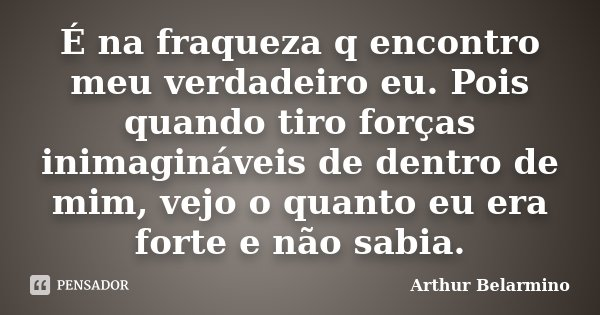 É na fraqueza q encontro meu verdadeiro eu. Pois quando tiro forças inimagináveis de dentro de mim, vejo o quanto eu era forte e não sabia.... Frase de Arthur Belarmino.