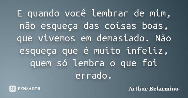 E quando você lembrar de mim, não esqueça das coisas boas, que vivemos em demasiado. Não esqueça que é muito infeliz, quem só lembra o que foi errado.... Frase de Arthur Belarmino.