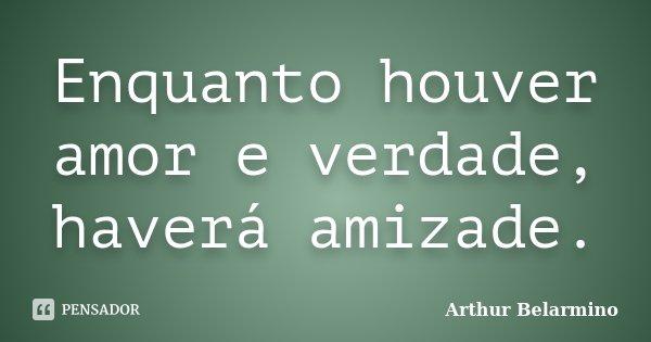 Enquanto houver amor e verdade, haverá amizade.... Frase de Arthur Belarmino.