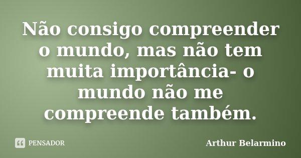 Não consigo compreender o mundo, mas não tem muita importância- o mundo não me compreende também.... Frase de Arthur Belarmino.
