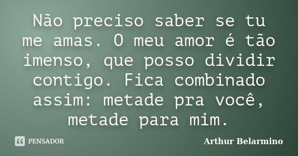 Não preciso saber se tu me amas. O meu amor é tão imenso, que posso dividir contigo. Fica combinado assim: metade pra você, metade para mim.... Frase de Arthur Belarmino.