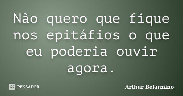 Não quero que fique nos epitáfios o que eu poderia ouvir agora.... Frase de Arthur Belarmino.
