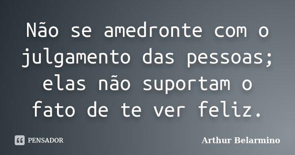 Não se amedronte com o julgamento das pessoas; elas não suportam o fato de te ver feliz.... Frase de Arthur Belarmino.