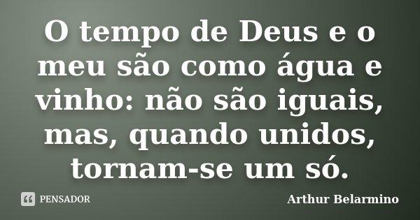 O tempo de Deus e o meu são como água e vinho: não são iguais, mas, quando unidos, tornam-se um só.... Frase de Arthur Belarmino.