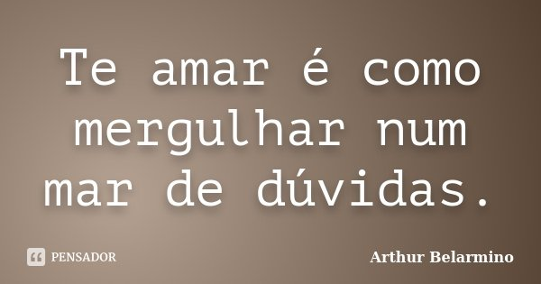 Te amar é como mergulhar num mar de dúvidas.... Frase de Arthur Belarmino.